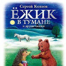 Сергей Козлов - Ёжик в тумане и другие сказки