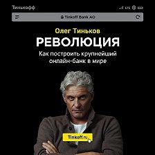 Олег Тиньков - Революция. Как построить крупнейший онлайн-банк в мире