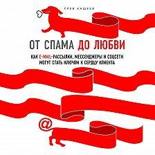 Глеб Кащеев - От спама до любви. Как email-рассылки, мессенджеры и соцсети могут стать ключом к сердцу клиента