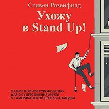 Стивен Розенфилд - Ухожу в Stand Up! Полное руководство по осуществлению мечты от Американской школы комедии