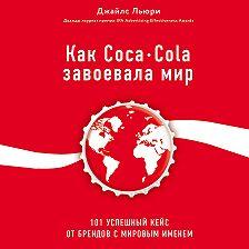 Джайлс Льюри - Как Coca-Cola завоевала мир. 101 успешный кейс от брендов с мировым именем