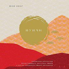 Юни Хонг - Нунчи. Корейское искусство предугадывать поступки людей и мягко управлять любой ситуацией