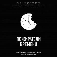 Александр Фридман - Пожиратели времени. Как избавить от лишней работы себя и сотрудников