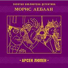 Морис Леблан - Арсен Люпен