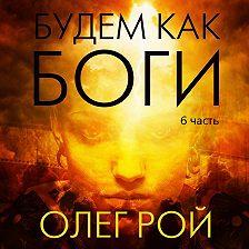 Олег Рой - Будем как боги. 6 часть