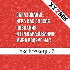 Лекс Кравецкий - Образование. Игра как способ познания и преобразования мира вокруг нас