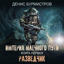 Денис Бурмистров - Империя Млечного Пути. Книга 1. Разведчик