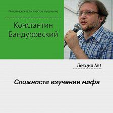 Константин Бандуровский - Лекция №1 «Сложности изучения мифа»