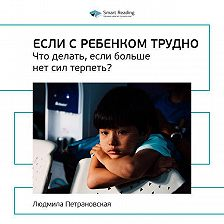 Smart Reading - Ключевые идеи книги: Если с ребенком трудно. Что делать, если больше нет сил терпеть? Людмила Петрановская