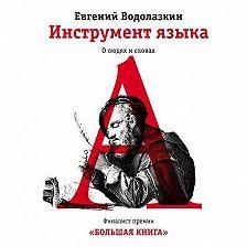 Евгений Водолазкин - Инструмент языка. О людях и словах