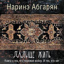 Наринэ Абгарян - Дальше жить