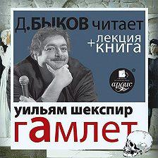 Уильям Шекспир - Гамлет в исполнении Дмитрия Быкова + Лекция Быкова Дмитрия