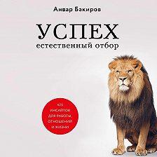 Анвар Бакиров - Успех. Естественный отбор. 425 инсайтов для работы, отношений и жизни