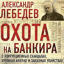 Александр Лебедев - Охота на банкира. О коррупционных скандалах, крупных аферах и заказных убийствах