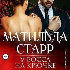 Матильда Старр - У босса на крючке