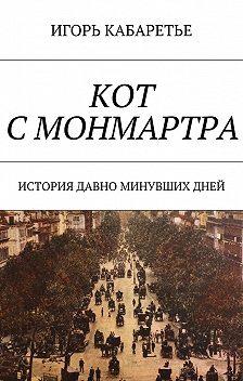 Игорь Кабаретье - Кот с Монмартра. История давно минувшихдней