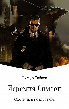 Тимур Сабаев - Иеремия Симсон. Охотник на человеков