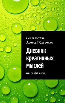 Алексей Савченко - Дневник креативных мыслей. Или просто шутка