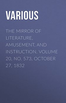 Various - The Mirror of Literature, Amusement, and Instruction. Volume 20, No. 573, October 27, 1832