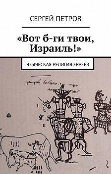 Сергей Петров - «Вот б-ги твои, Израиль!». Языческая религия евреев