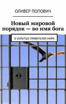 Оливер Попович - Новый мировой порядок– воимябога. Оскрытых правителяхмира