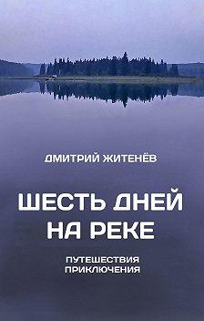 Дмитрий Житенёв - Шесть дней нареке. Путешествия, приключения