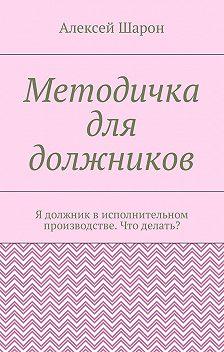 Алексей Шарон - Методичка для должников. Я должник в исполнительном производстве. Что делать?