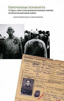 Неустановленный автор - Обреченные погибнуть. Судьба советских военнопленных-евреев во Второй мировой войне: Воспоминания и документы