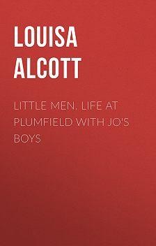 Луиза Мэй Олкотт - Little Men. Life at Plumfield with Jo's Boys