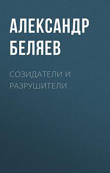 Александр Беляев - Созидатели и разрушители