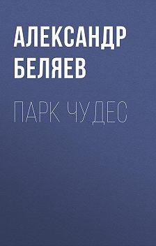 Александр Беляев - Парк чудес