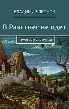 Владимир Леонов - В Раю снег не идет. Исторический роман