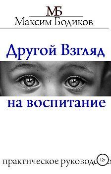 Максим Бодиков - Другой взгляд на воспитание. Практическое руководство