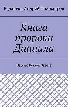 Андрей Тихомиров - Книга пророка Даниила. Наука оВетхом Завете