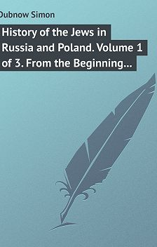 Simon Dubnow - History of the Jews in Russia and Poland. Volume 1 of 3. From the Beginning until the Death of Alexander I (1825)