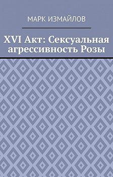 Марк Измайлов - XVI Акт: Сексуальная агрессивность Розы