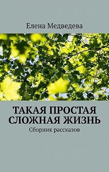 Елена Медведева - Такая простая сложная жизнь. Сборник рассказов