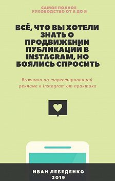 Иван Лебеденко - Всё, что вы хотели знатьопродвижении публикаций вInstagram, нобоялись спросить. Выжимка по таргетированной рекламе в Instagram от практика
