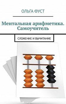 Ольга Фуст - Ментальная арифметика. Самоучитель. Сложение ивычитание