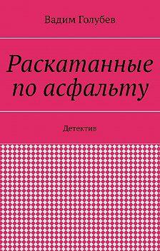 Вадим Голубев - Раскатанные поасфальту. Детектив