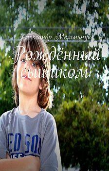 Александр Мельничук - Рождённый сыщиком
