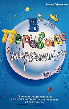 Римма Ефимкина - В переводе с марсианского. Приемы метакоммуникации в психологическом консультировании и психотерапии