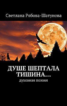 Светлана Рябова-Шатунова - Душе шептала тишина… Духовная поэзия