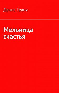 Денис Гелих - Мельница счастья