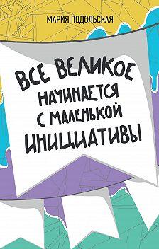 Мария Подольская - Все великое начинается с маленькой инициативы