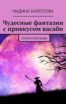 Мадина Байгелова - Чудесные фантазии спривкусом васаби. Стихи и рассказы