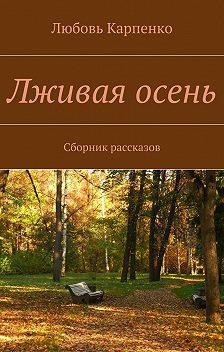 Любовь Карпенко - Лживая осень. Сборник рассказов
