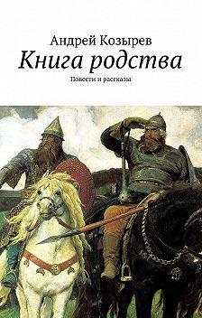 Андрей Козырев - Книга родства. Повести ирассказы