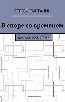 Сергей Сметанин - Вспоре современем. Доклады, эссе, статьи