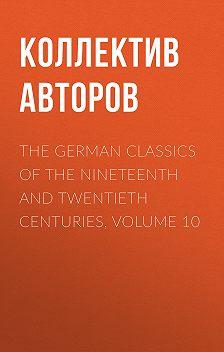Коллектив авторов - The German Classics of the Nineteenth and Twentieth Centuries, Volume 10